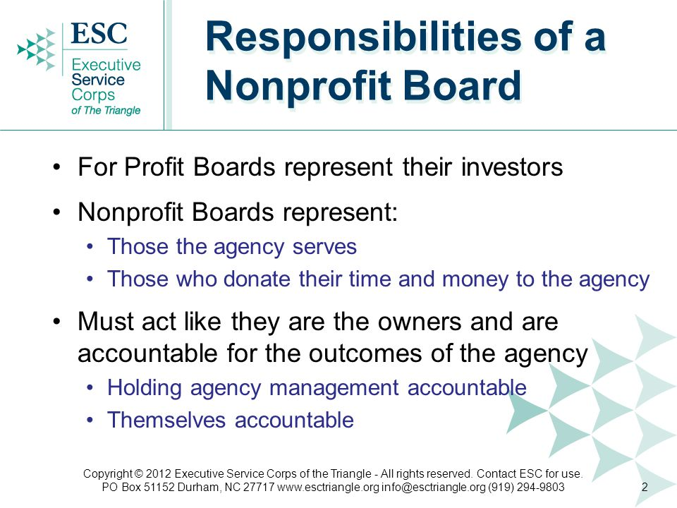 Responsibilities of a Nonprofit Board For Profit Boards represent their investors Nonprofit Boards represent: Those the agency serves Those who donate their time and money to the agency Must act like they are the owners and are accountable for the outcomes of the agency Holding agency management accountable Themselves accountable 2 Copyright © 2012 Executive Service Corps of the Triangle - All rights reserved.
