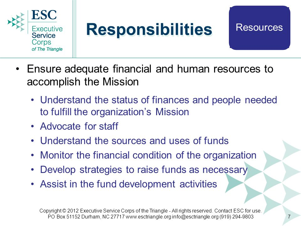Resources Responsibilities Ensure adequate financial and human resources to accomplish the Mission Understand the status of finances and people needed to fulfill the organization's Mission Advocate for staff Understand the sources and uses of funds Monitor the financial condition of the organization Develop strategies to raise funds as necessary Assist in the fund development activities 7 Copyright © 2012 Executive Service Corps of the Triangle - All rights reserved.