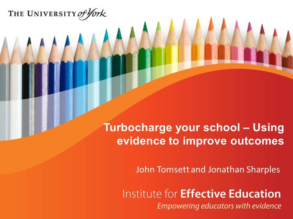 John Tomsett and Jonathan Sharples Turbocharge your school – Using evidence to improve outcomes