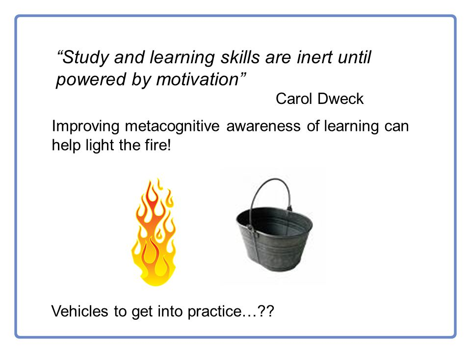 Study and learning skills are inert until powered by motivation Carol Dweck Improving metacognitive awareness of learning can help light the fire.