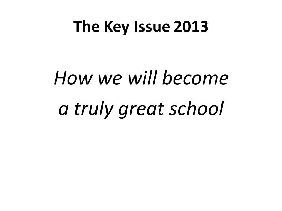 The Key Issue 2013 How we will become a truly great school
