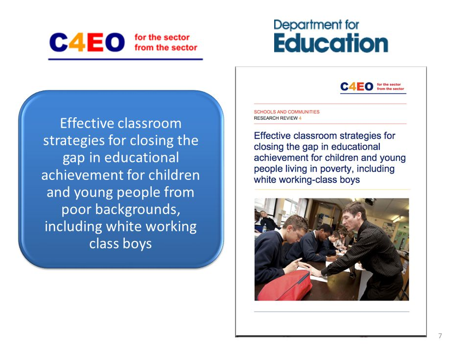 Effective classroom strategies for closing the gap in educational achievement for children and young people from poor backgrounds, including white working class boys 7