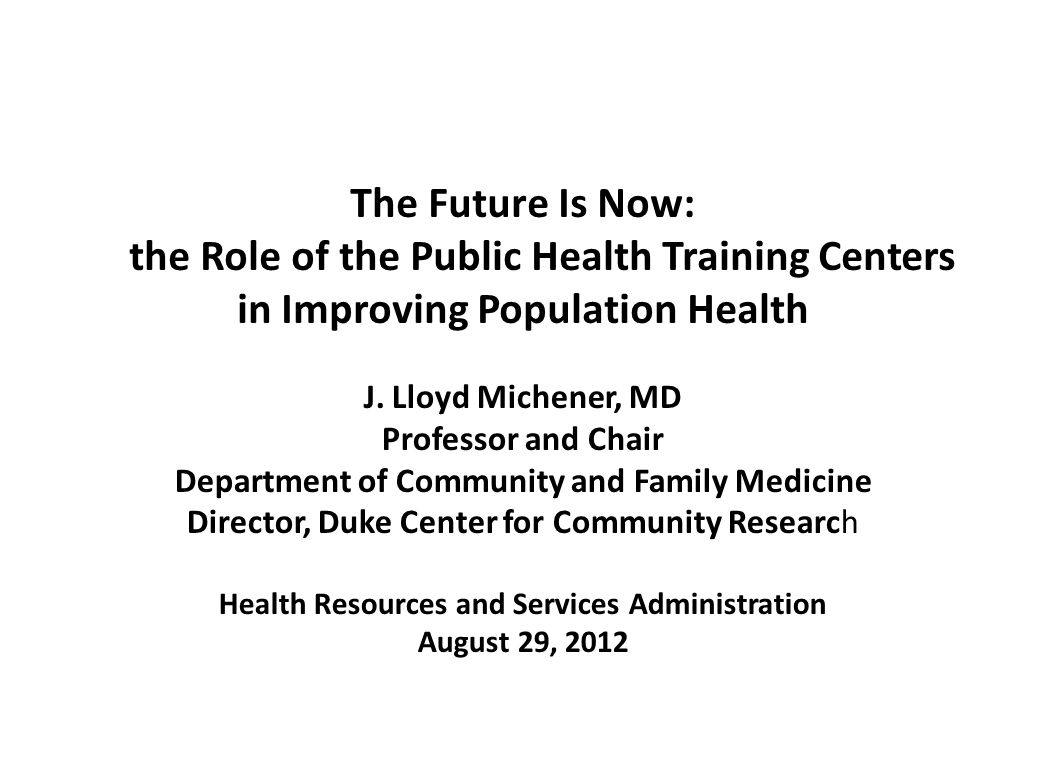 The Future Is Now: the Role of the Public Health Training Centers in Improving Population Health J. Lloyd Michener, MD Professor and Chair Department