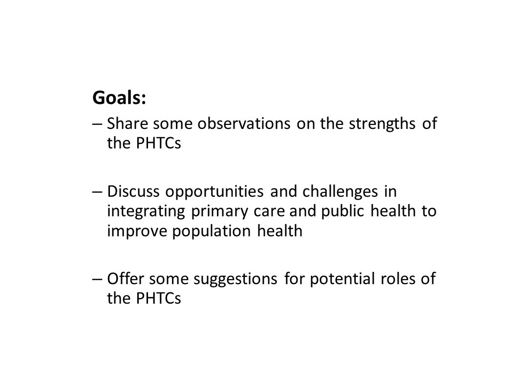 Goals: – Share some observations on the strengths of the PHTCs – Discuss opportunities and challenges in integrating primary care and public health to