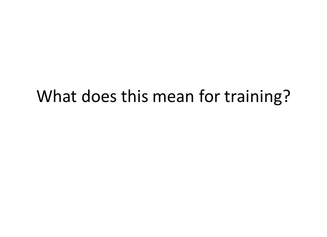 What does this mean for training?