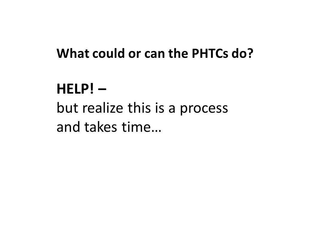HELP! – but realize this is a process and takes time… What could or can the PHTCs do?
