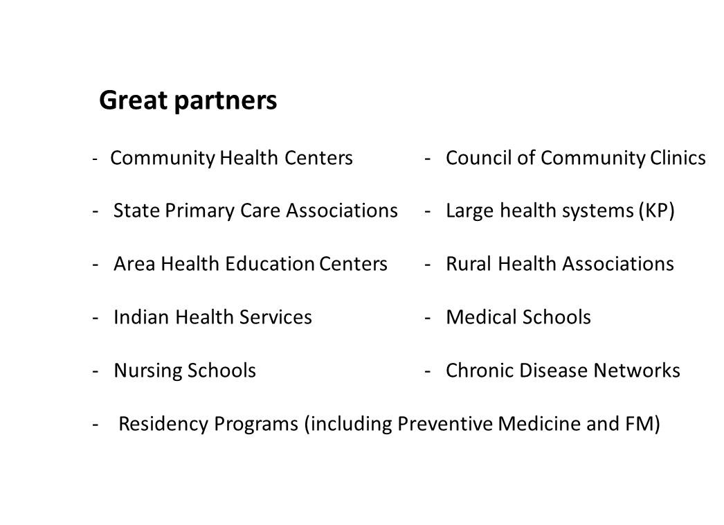 Great partners - Community Health Centers- Council of Community Clinics - State Primary Care Associations- Large health systems (KP) - Area Health Edu