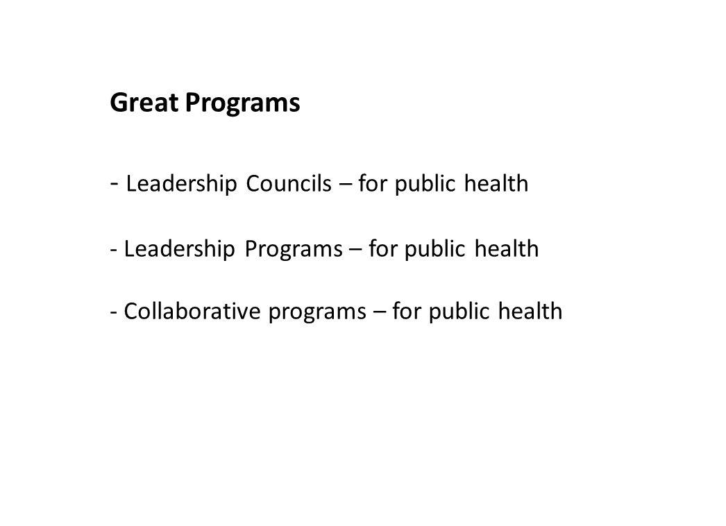 Great Programs - Leadership Councils – for public health - Leadership Programs – for public health - Collaborative programs – for public health