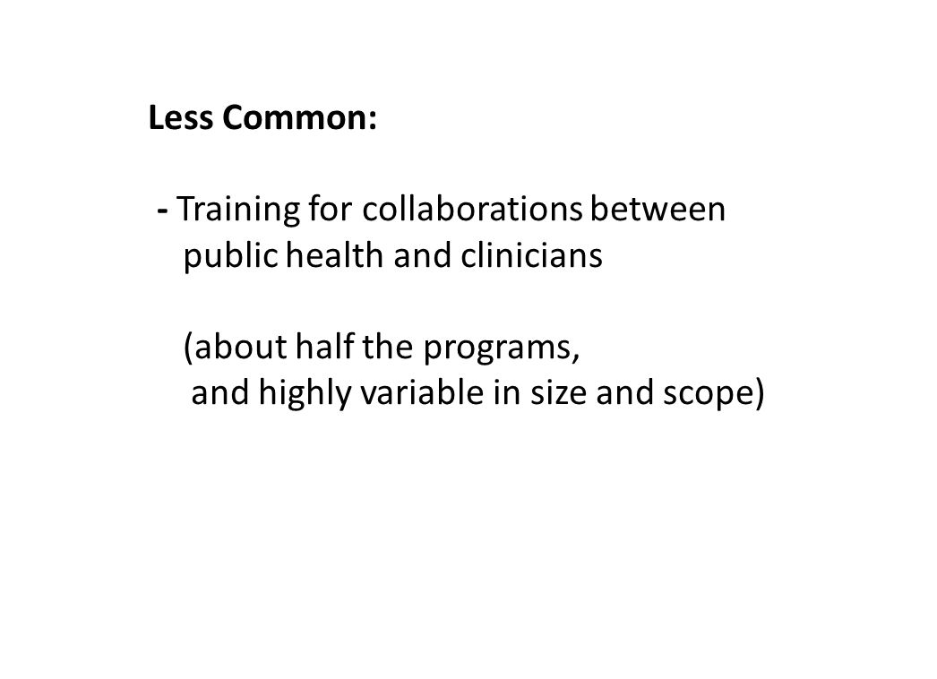 Less Common: - Training for collaborations between public health and clinicians (about half the programs, and highly variable in size and scope)