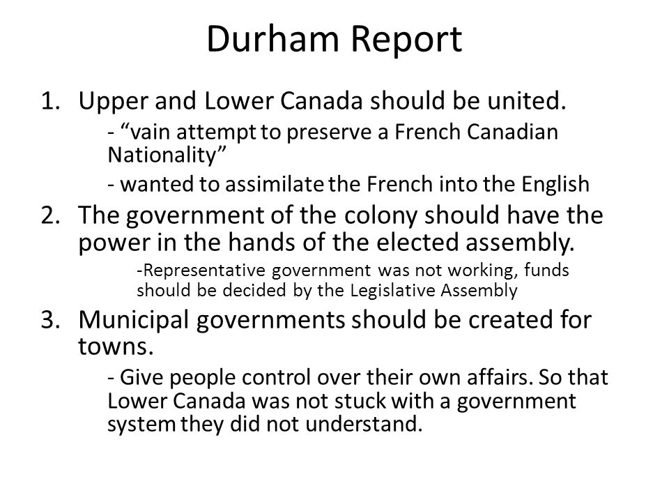 Durham Report 1.Upper and Lower Canada should be united.