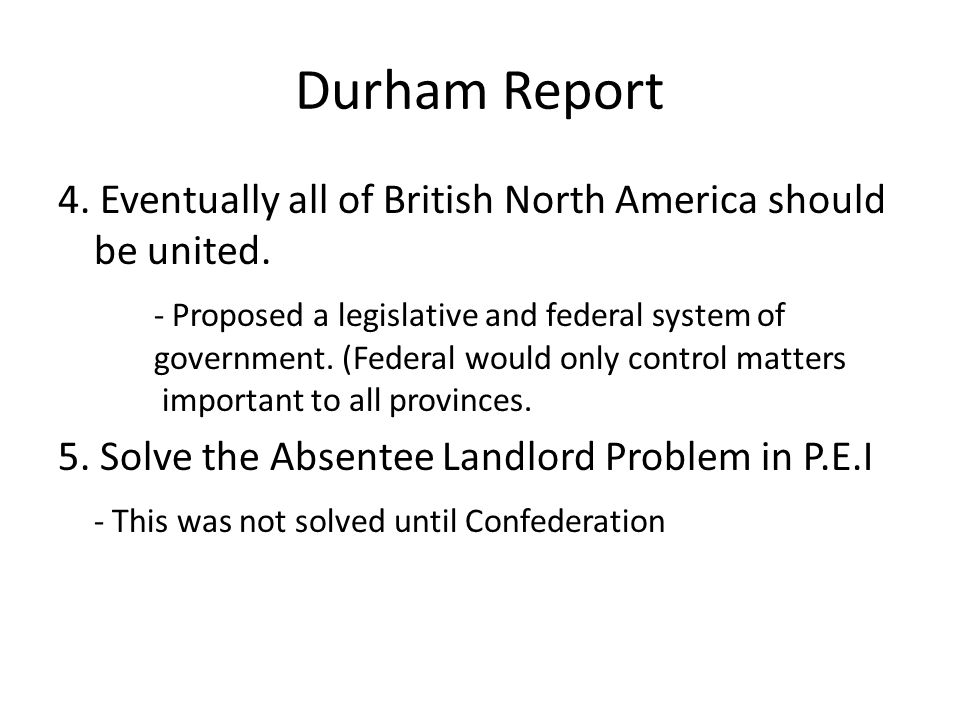 Durham Report 4.Eventually all of British North America should be united.