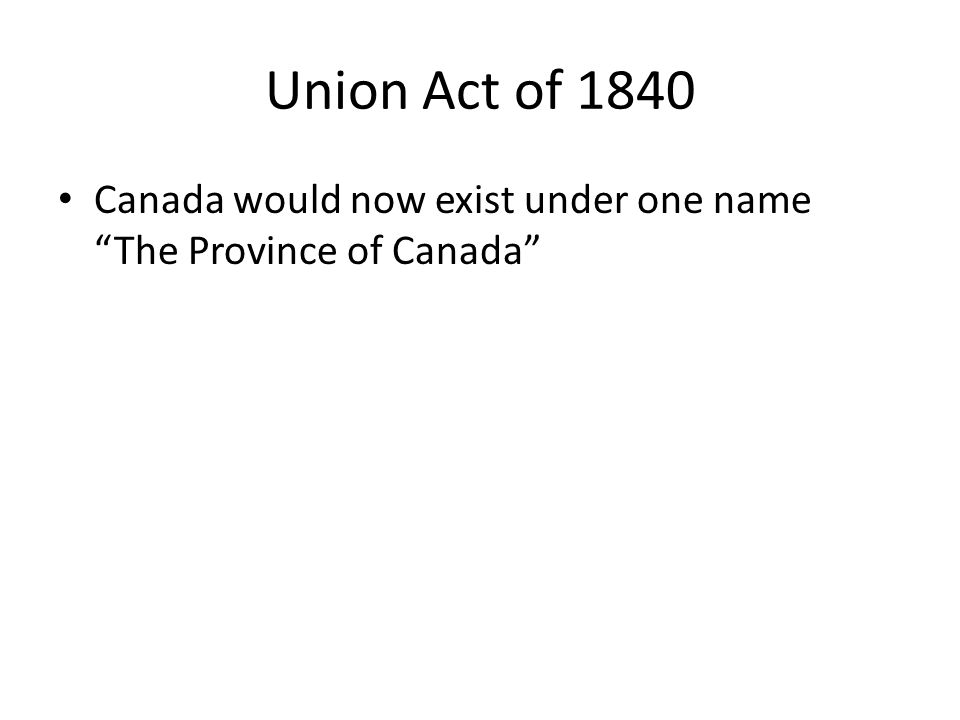 Union Act of 1840 Canada would now exist under one name The Province of Canada
