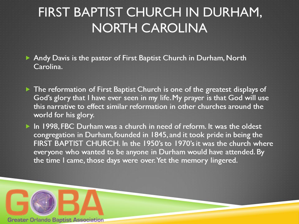 FIRST BAPTIST CHURCH IN DURHAM, NORTH CAROLINA  Andy Davis is the pastor of First Baptist Church in Durham, North Carolina.  The reformation of Firs