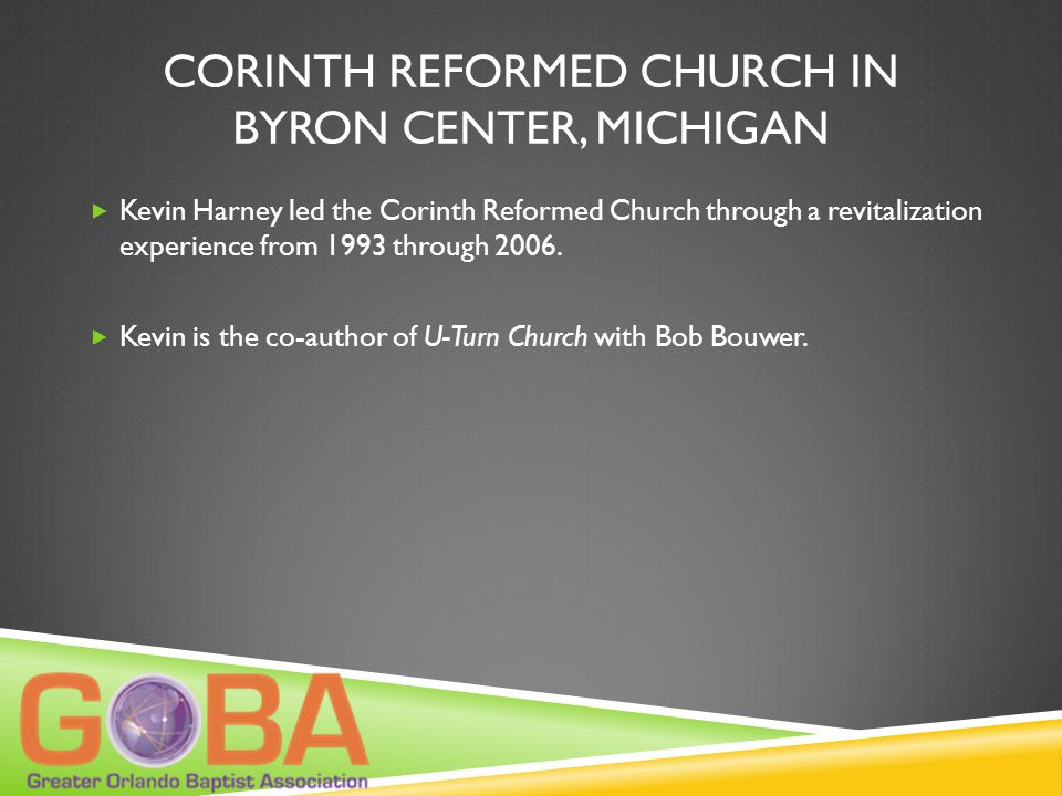 CORINTH REFORMED CHURCH IN BYRON CENTER, MICHIGAN  Kevin Harney led the Corinth Reformed Church through a revitalization experience from 1993 through 2006.