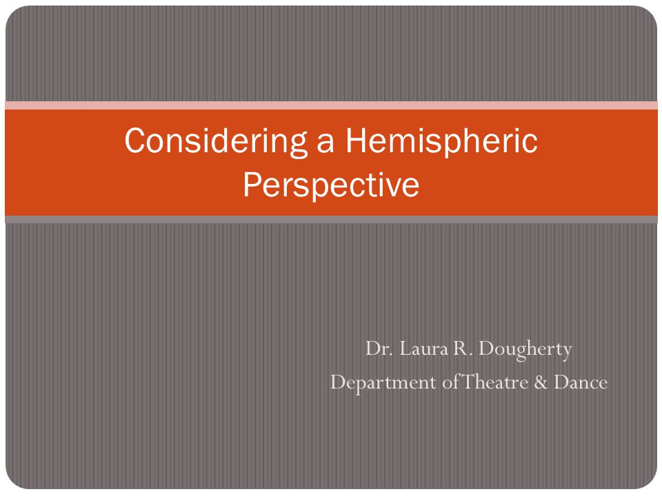 Dr. Laura R. Dougherty Department of Theatre & Dance Considering a Hemispheric Perspective