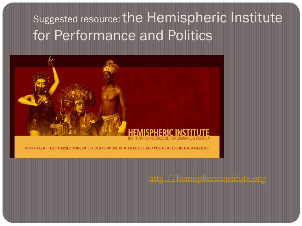 Suggested resource: the Hemispheric Institute for Performance and Politics http://hemisphericinstitute.org