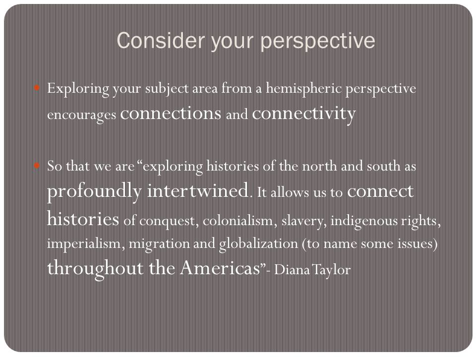 A hemispheric perspective stretches the spatial and temporal framework to recognize the interconnectedness of seemingly separate geographical and political areas and the degree to which our past continues to haunt our present. –Diana Taylor