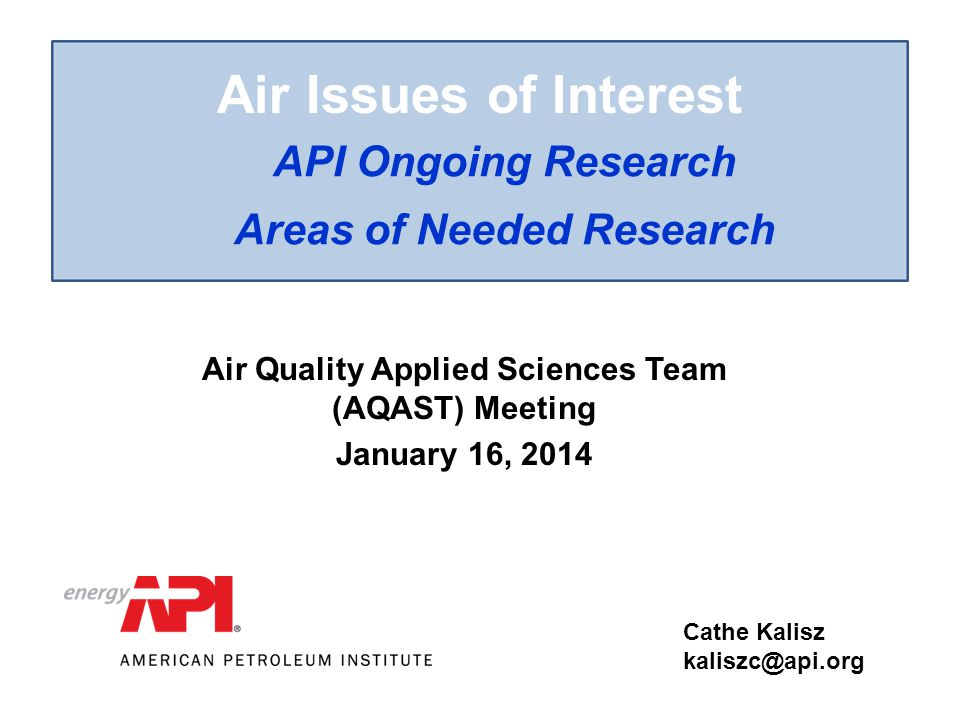 Air Issues of Interest API Ongoing Research Areas of Needed Research Cathe Kalisz kaliszc@api.org11 Air Quality Applied Sciences Team (AQAST) Meeting January 16, 2014