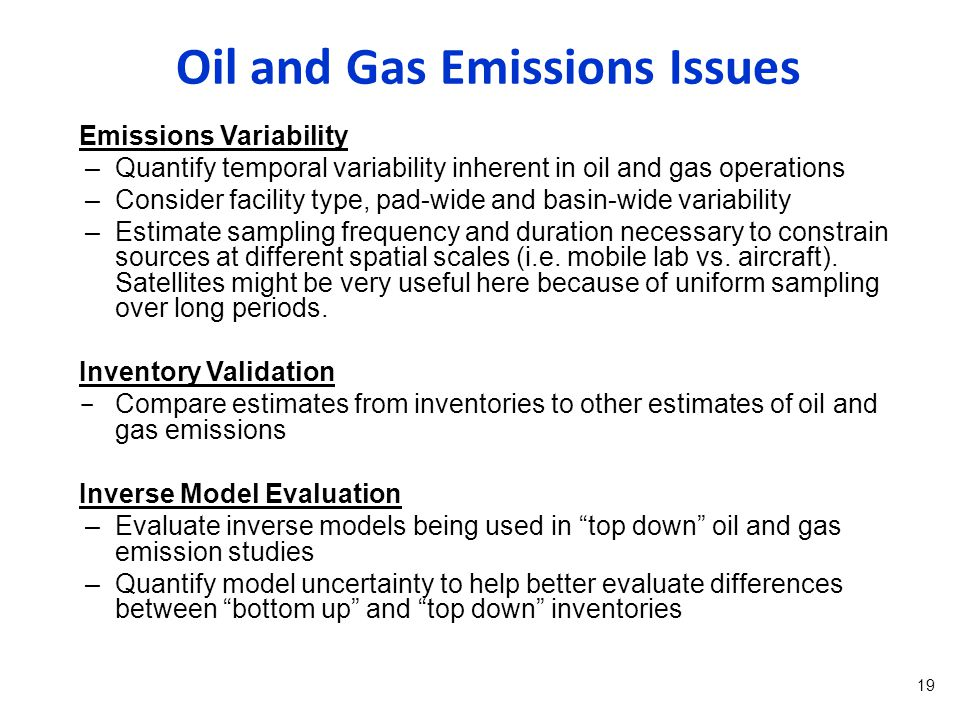 Emissions Variability –Quantify temporal variability inherent in oil and gas operations –Consider facility type, pad-wide and basin-wide variability –Estimate sampling frequency and duration necessary to constrain sources at different spatial scales (i.e.