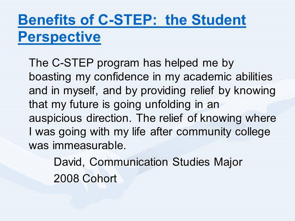 Benefits of C-STEP: the Student Perspective The C-STEP program has helped me by boasting my confidence in my academic abilities and in myself, and by providing relief by knowing that my future is going unfolding in an auspicious direction.