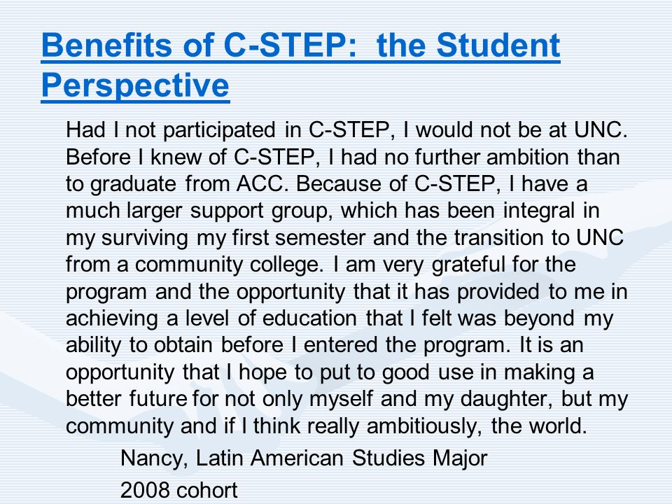 Benefits of C-STEP: the Student Perspective Had I not participated in C-STEP, I would not be at UNC. Before I knew of C-STEP, I had no further ambitio