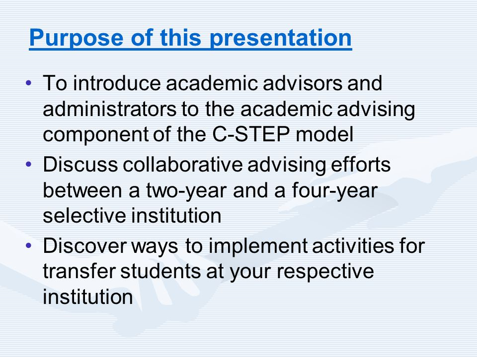 Purpose of this presentation To introduce academic advisors and administrators to the academic advising component of the C-STEP model Discuss collaborative advising efforts between a two-year and a four-year selective institution Discover ways to implement activities for transfer students at your respective institution