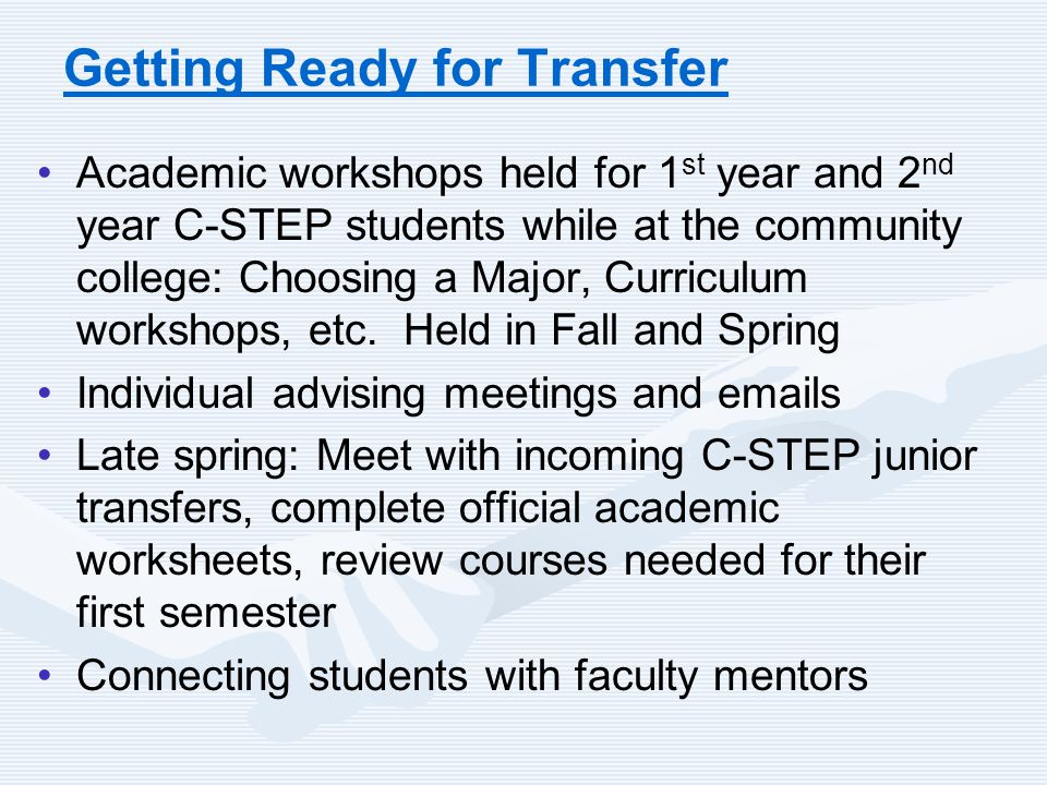 Getting Ready for Transfer Academic workshops held for 1 st year and 2 nd year C-STEP students while at the community college: Choosing a Major, Curri