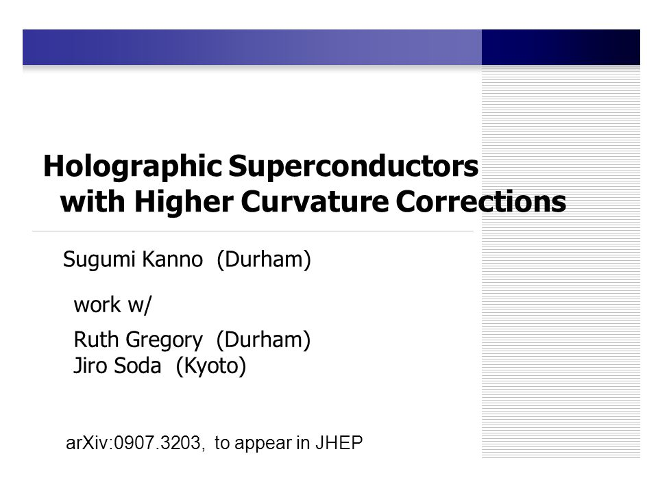 Holographic Superconductors with Higher Curvature Corrections Sugumi Kanno (Durham) work w/ Ruth Gregory (Durham) Jiro Soda (Kyoto) arXiv:0907.3203, to appear in JHEP