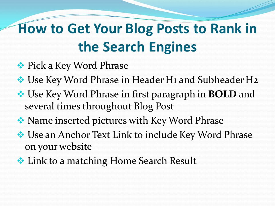 How to Get Your Blog Posts to Rank in the Search Engines  Pick a Key Word Phrase  Use Key Word Phrase in Header H1 and Subheader H2  Use Key Word Phrase in first paragraph in BOLD and several times throughout Blog Post  Name inserted pictures with Key Word Phrase  Use an Anchor Text Link to include Key Word Phrase on your website  Link to a matching Home Search Result