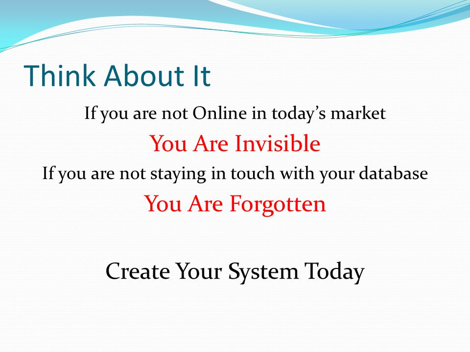 Think About It If you are not Online in today's market You Are Invisible If you are not staying in touch with your database You Are Forgotten Create Your System Today