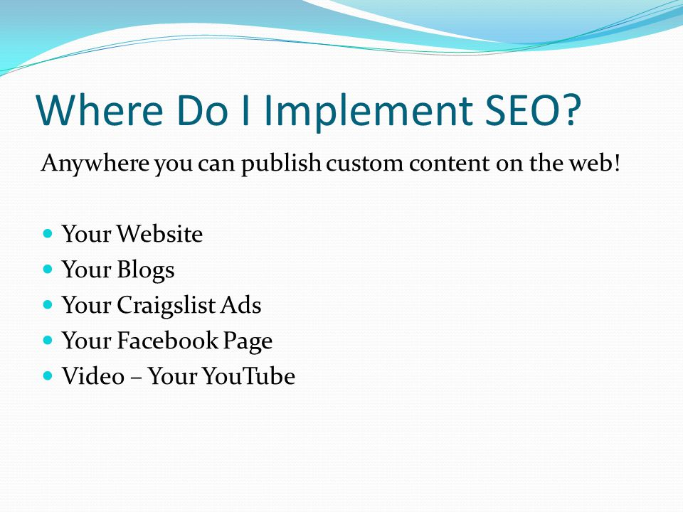 Where Do I Implement SEO. Anywhere you can publish custom content on the web.