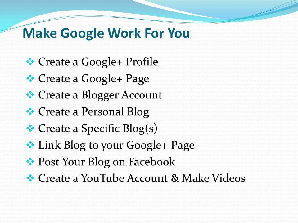 Make Google Work For You  Create a Google+ Profile  Create a Google+ Page  Create a Blogger Account  Create a Personal Blog  Create a Specific Blog(s)  Link Blog to your Google+ Page  Post Your Blog on Facebook  Create a YouTube Account & Make Videos