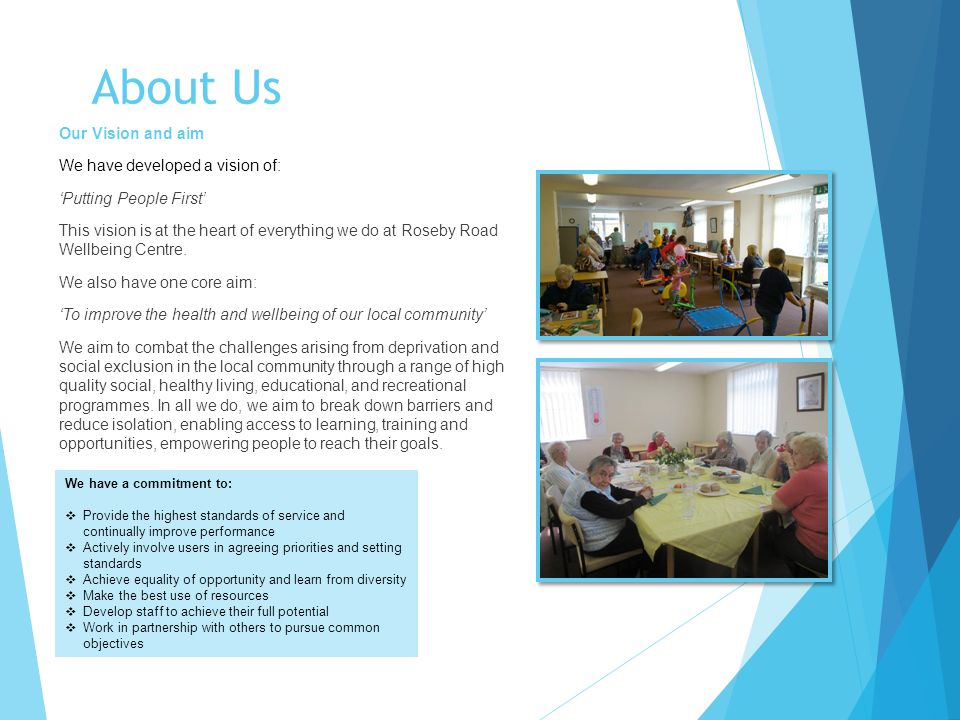 About Us Our Vision and aim We have developed a vision of: 'Putting People First' This vision is at the heart of everything we do at Roseby Road Wellbeing Centre.