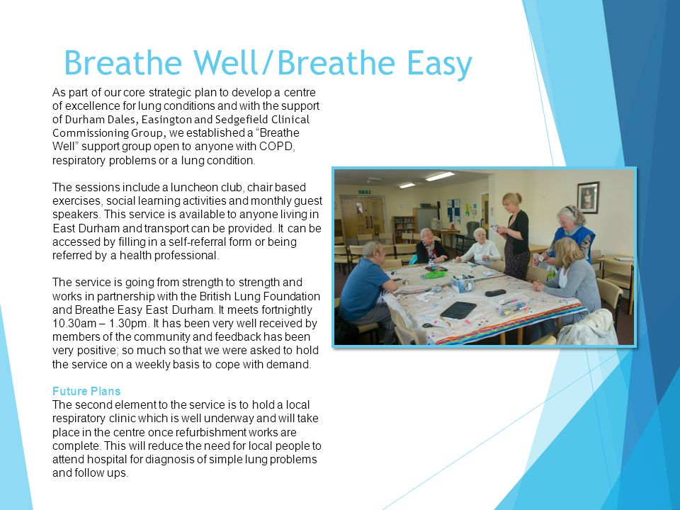 Breathe Well/Breathe Easy As part of our core strategic plan to develop a centre of excellence for lung conditions and with the support of Durham Dales, Easington and Sedgefield Clinical Commissioning Group, we established a Breathe Well support group open to anyone with COPD, respiratory problems or a lung condition.