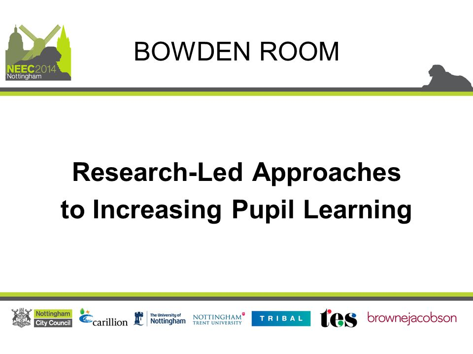Research-Led Approaches to Increasing Pupil Learning BOWDEN ROOM