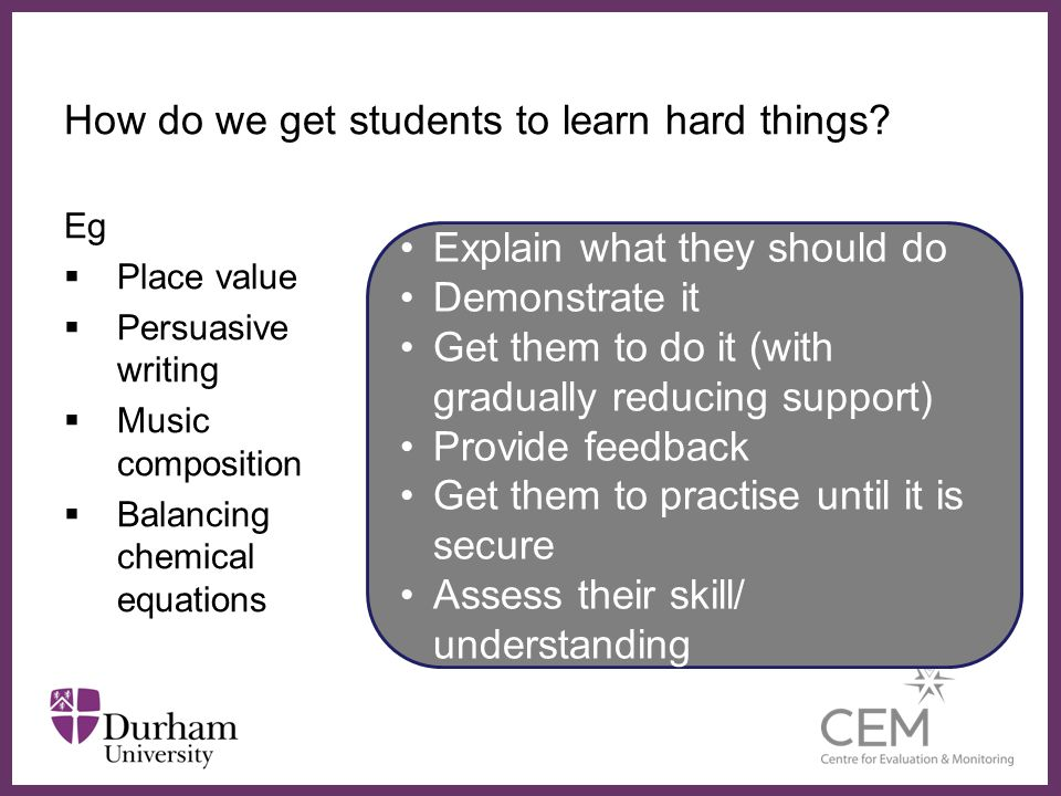 ∂ How do we get students to learn hard things? Eg  Place value  Persuasive writing  Music composition  Balancing chemical equations Explain what t