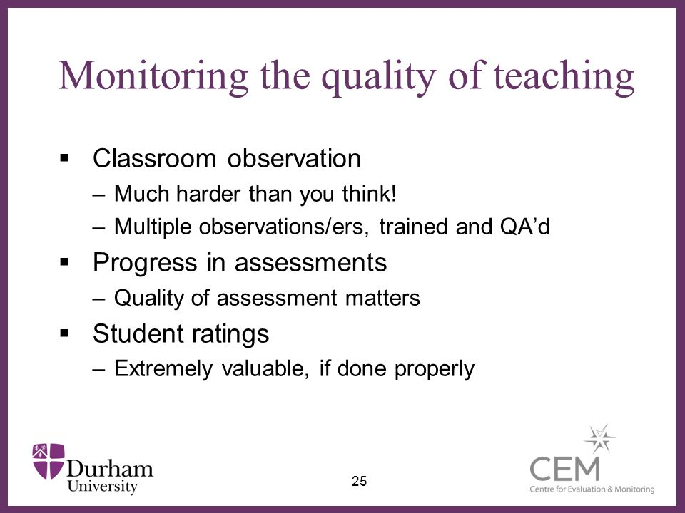 ∂ Monitoring the quality of teaching  Classroom observation –Much harder than you think! –Multiple observations/ers, trained and QA'd  Progress in a