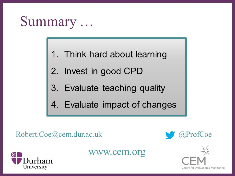 ∂ 1.Think hard about learning 2.Invest in good CPD 3.Evaluate teaching quality 4.Evaluate impact of changes 1.Think hard about learning 2.Invest in go
