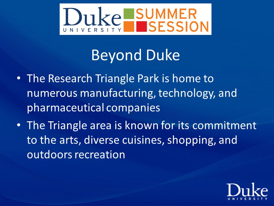 Beyond Duke The Research Triangle Park is home to numerous manufacturing, technology, and pharmaceutical companies The Triangle area is known for its commitment to the arts, diverse cuisines, shopping, and outdoors recreation