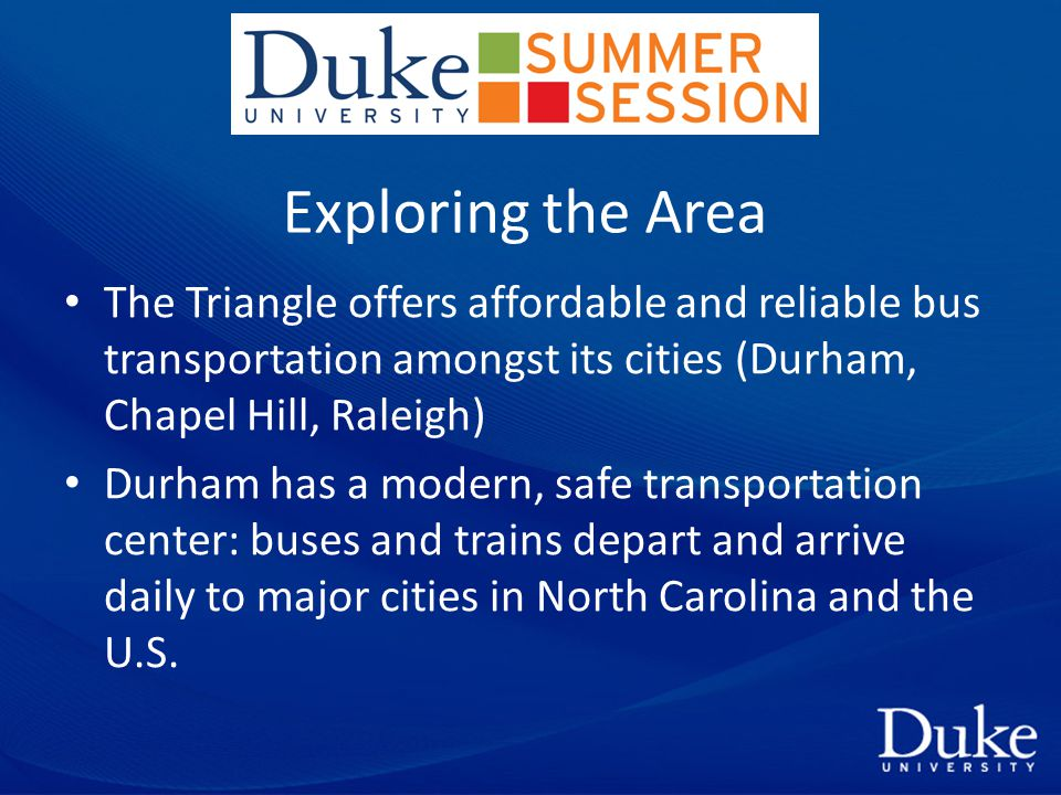 Exploring the Area The Triangle offers affordable and reliable bus transportation amongst its cities (Durham, Chapel Hill, Raleigh) Durham has a modern, safe transportation center: buses and trains depart and arrive daily to major cities in North Carolina and the U.S.