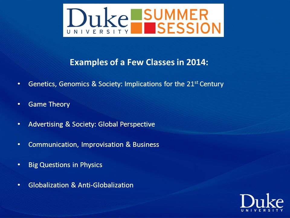 Examples of a Few Classes in 2014: Genetics, Genomics & Society: Implications for the 21 st Century Game Theory Advertising & Society: Global Perspective Communication, Improvisation & Business Big Questions in Physics Globalization & Anti-Globalization