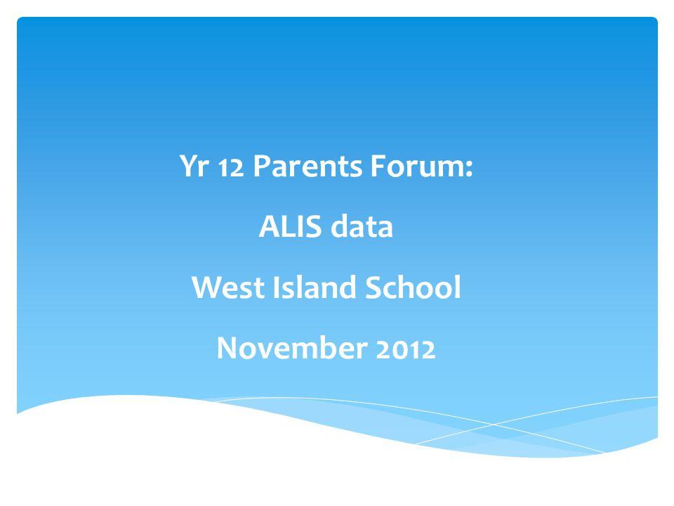 Yr 12 Parents Forum: ALIS data West Island School November 2012