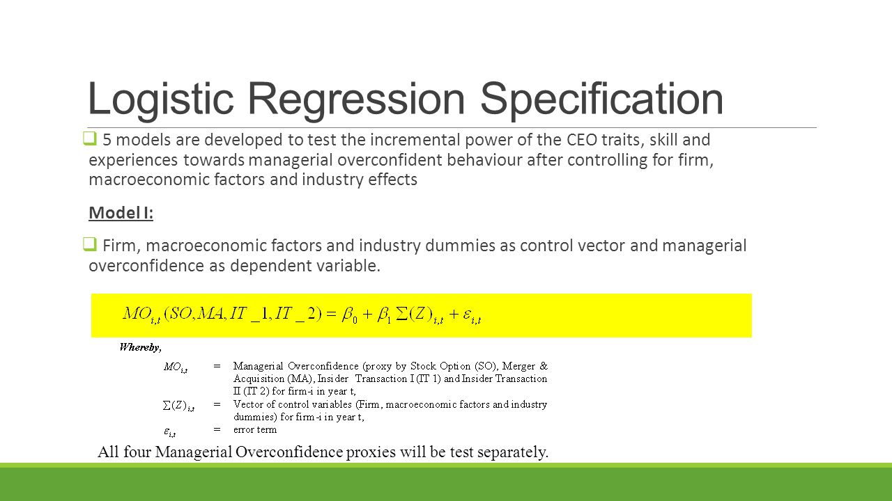 Logistic Regression Specification  5 models are developed to test the incremental power of the CEO traits, skill and experiences towards managerial overconfident behaviour after controlling for firm, macroeconomic factors and industry effects Model I:  Firm, macroeconomic factors and industry dummies as control vector and managerial overconfidence as dependent variable.