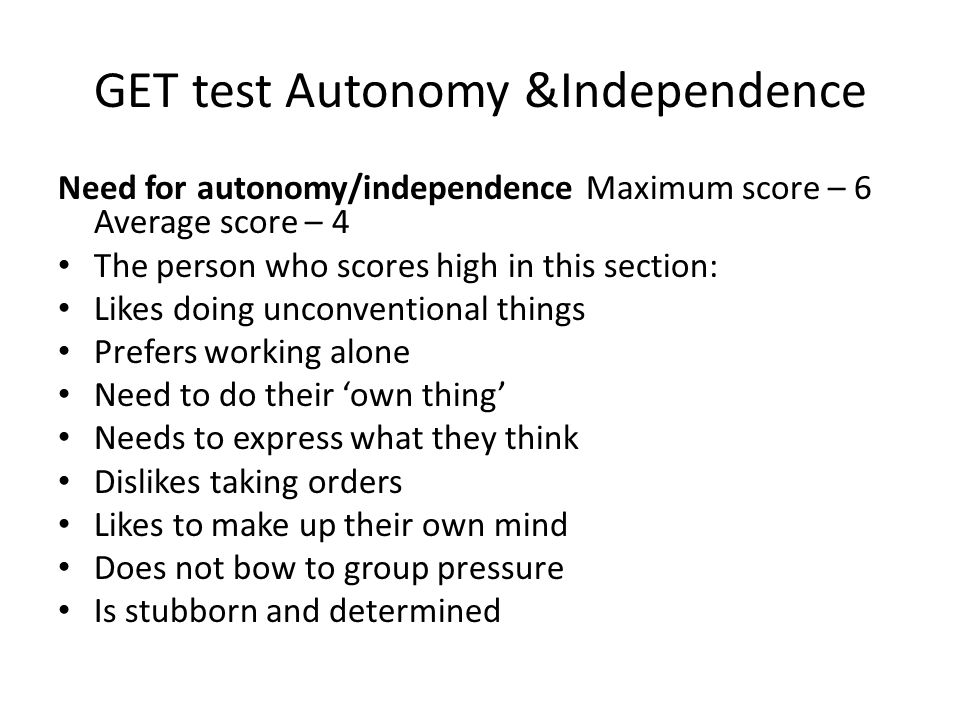 GET test Autonomy &Independence Need for autonomy/independence Maximum score – 6 Average score – 4 The person who scores high in this section: Likes doing unconventional things Prefers working alone Need to do their 'own thing' Needs to express what they think Dislikes taking orders Likes to make up their own mind Does not bow to group pressure Is stubborn and determined