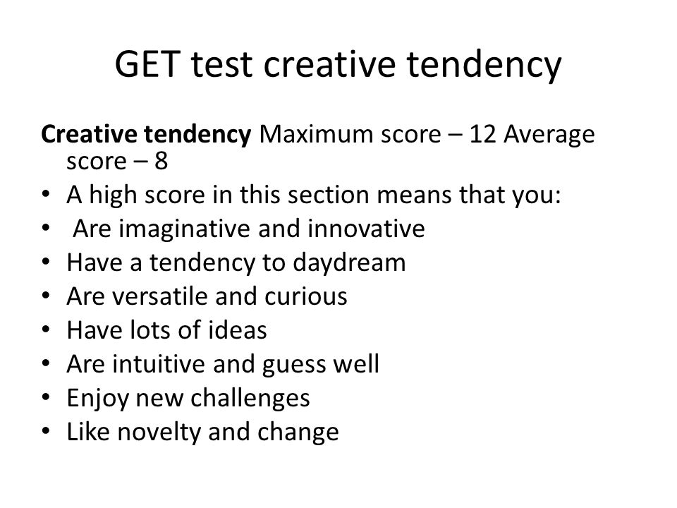 GET test creative tendency Creative tendency Maximum score – 12 Average score – 8 A high score in this section means that you: Are imaginative and innovative Have a tendency to daydream Are versatile and curious Have lots of ideas Are intuitive and guess well Enjoy new challenges Like novelty and change
