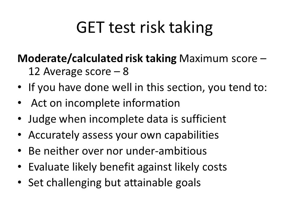 GET test risk taking Moderate/calculated risk taking Maximum score – 12 Average score – 8 If you have done well in this section, you tend to: Act on incomplete information Judge when incomplete data is sufficient Accurately assess your own capabilities Be neither over nor under-ambitious Evaluate likely benefit against likely costs Set challenging but attainable goals