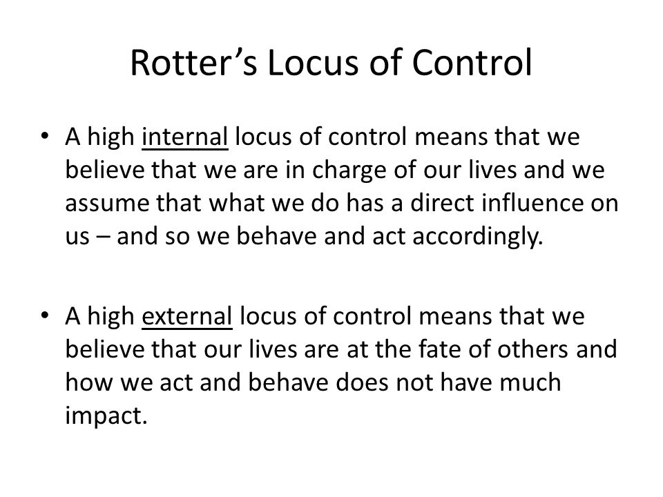 Rotter's Locus of Control A high internal locus of control means that we believe that we are in charge of our lives and we assume that what we do has a direct influence on us – and so we behave and act accordingly.