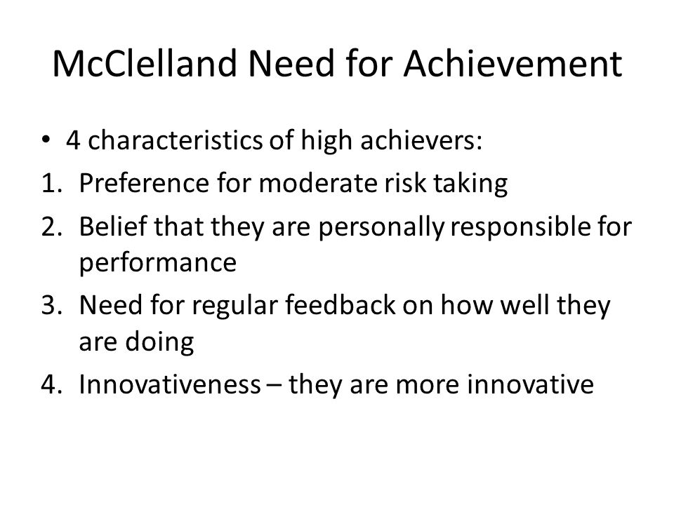 McClelland Need for Achievement 4 characteristics of high achievers: 1.Preference for moderate risk taking 2.Belief that they are personally responsible for performance 3.Need for regular feedback on how well they are doing 4.Innovativeness – they are more innovative
