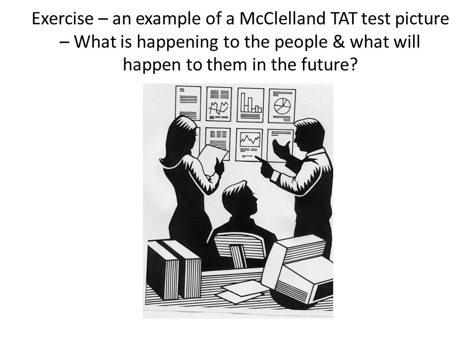 Exercise – an example of a McClelland TAT test picture – What is happening to the people & what will happen to them in the future