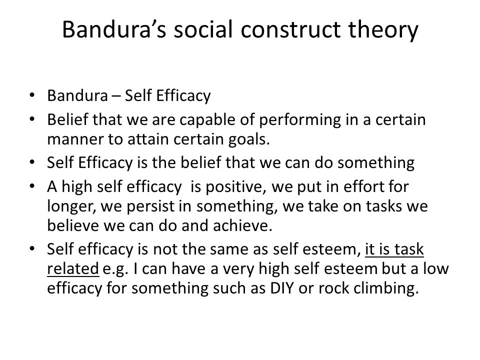 Bandura's social construct theory Bandura – Self Efficacy Belief that we are capable of performing in a certain manner to attain certain goals.